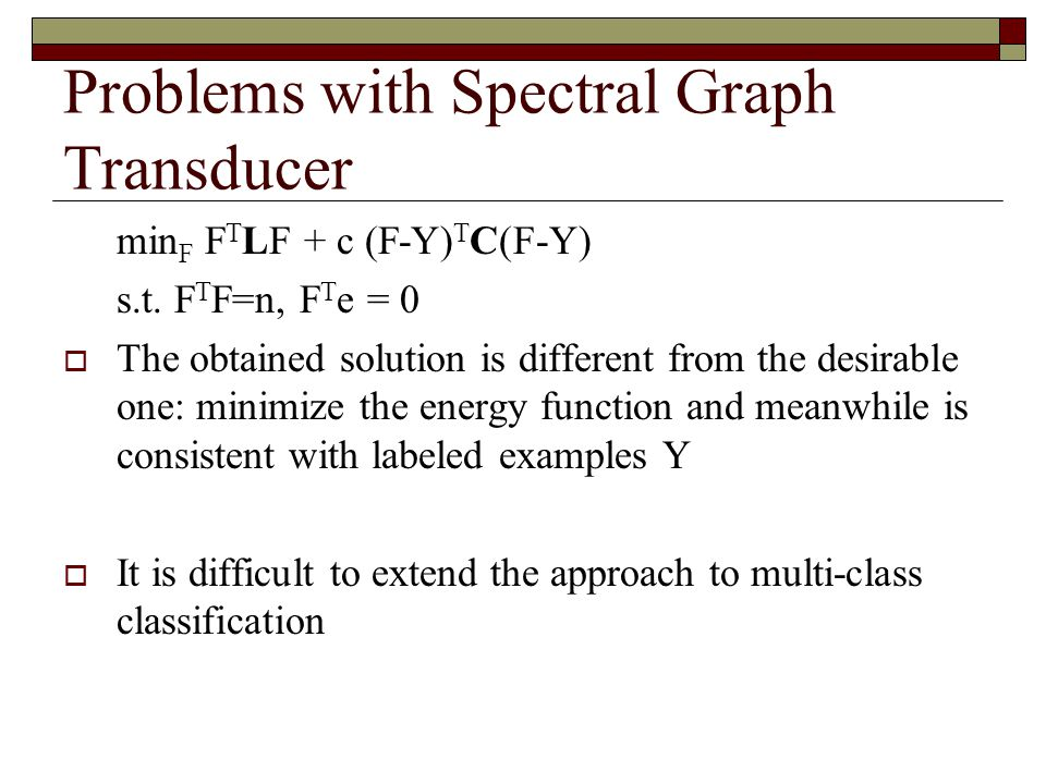 Problems with Spectral Graph Transducer min F F T LF + c (F-Y) T C(F-Y) s.t.