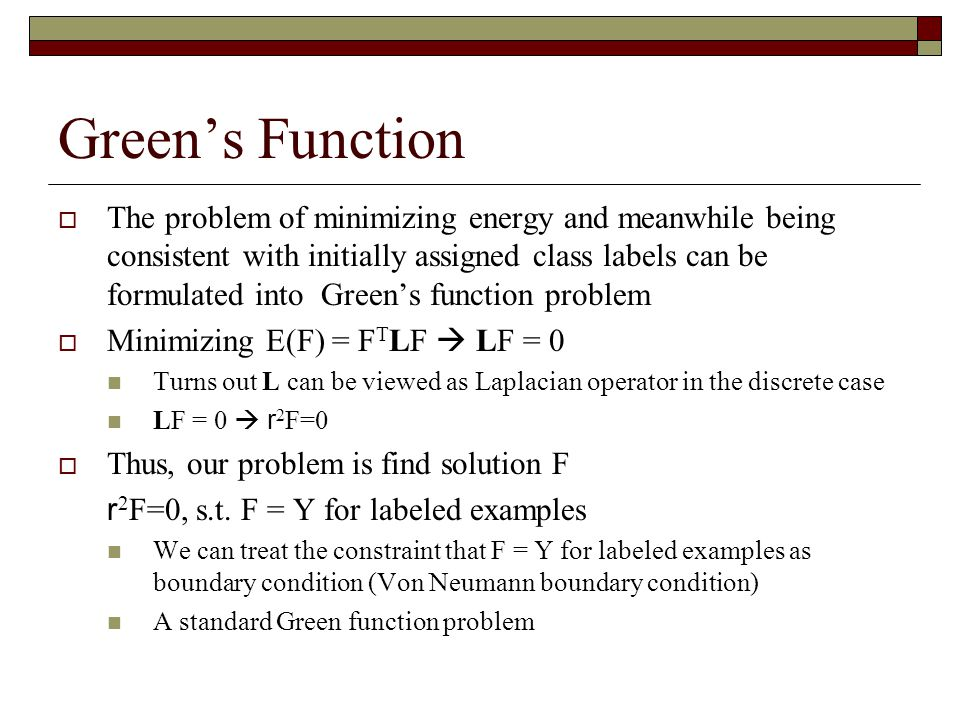 Green's Function  The problem of minimizing energy and meanwhile being consistent with initially assigned class labels can be formulated into Green's function problem  Minimizing E(F) = F T LF  LF = 0 Turns out L can be viewed as Laplacian operator in the discrete case LF = 0  r 2 F=0  Thus, our problem is find solution F r 2 F=0, s.t.
