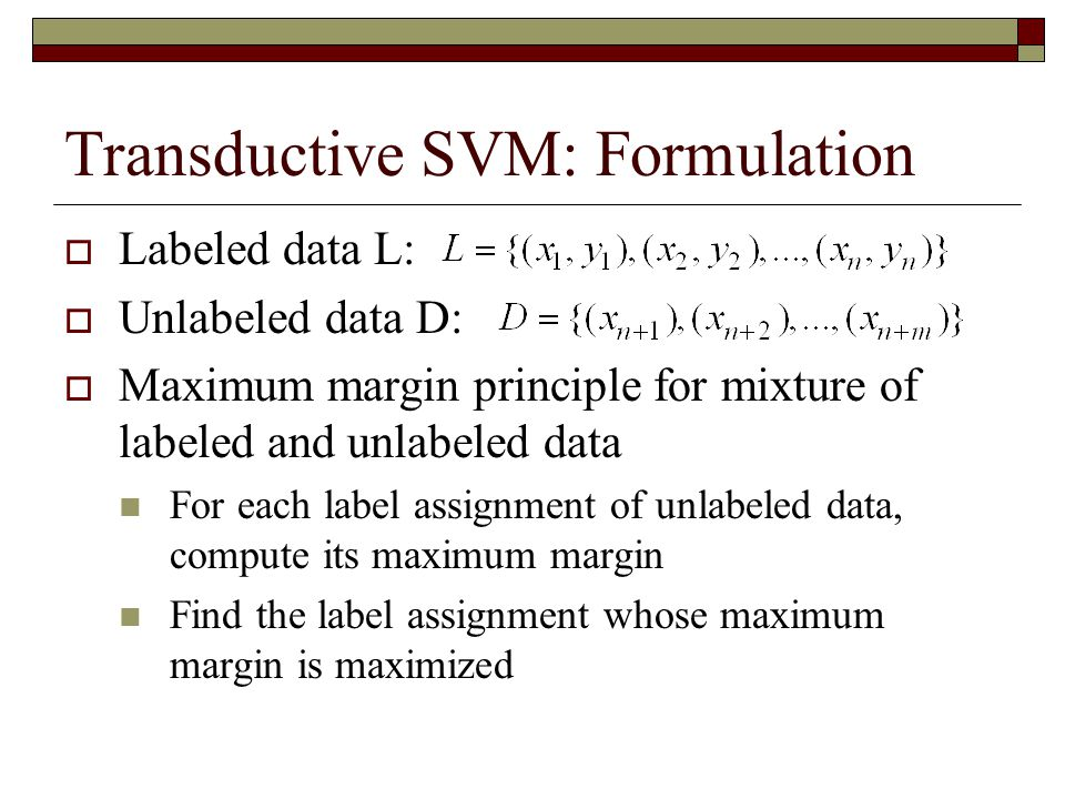 Transductive SVM: Formulation  Labeled data L:  Unlabeled data D:  Maximum margin principle for mixture of labeled and unlabeled data For each label assignment of unlabeled data, compute its maximum margin Find the label assignment whose maximum margin is maximized