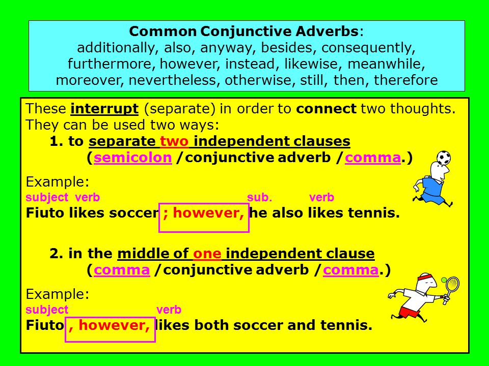 Common Conjunctive Adverbs: additionally, also, anyway, besides, consequently, furthermore, however, instead, likewise, meanwhile, moreover, nevertheless, otherwise, still, then, therefore These interrupt (separate) in order to connect two thoughts.