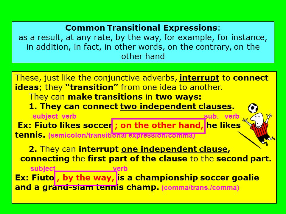 Common Transitional Expressions: as a result, at any rate, by the way, for example, for instance, in addition, in fact, in other words, on the contrary, on the other hand These, just like the conjunctive adverbs, interrupt to connect ideas; they transition from one idea to another.