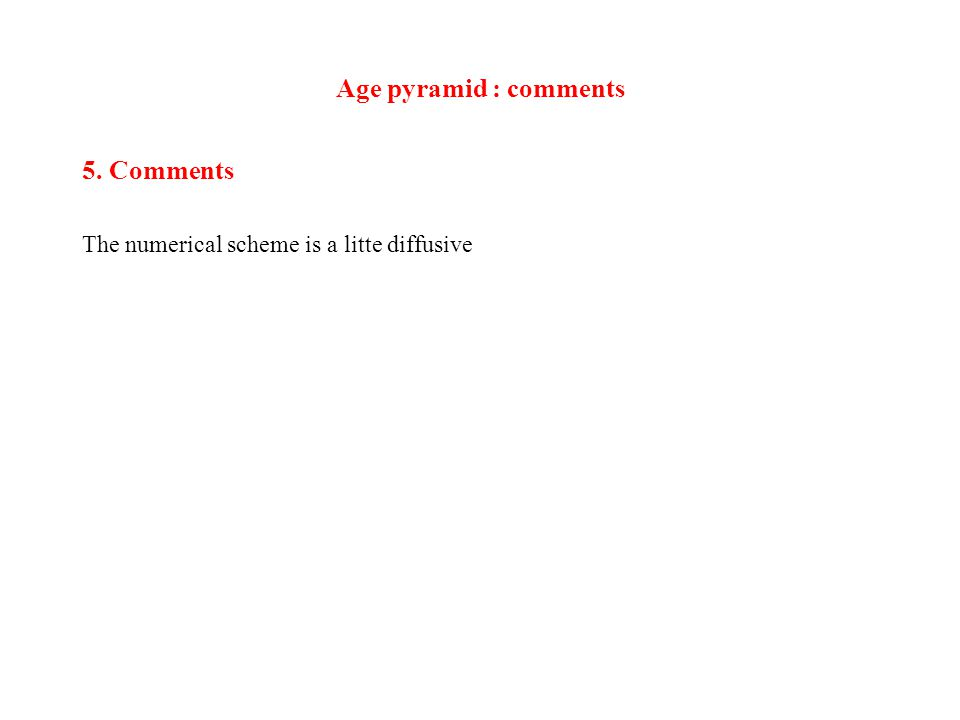 Age pyramid : comments 5. Comments The numerical scheme is a litte diffusive