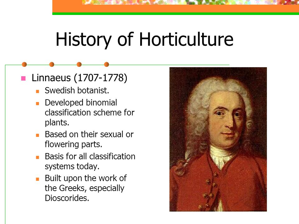 History of Horticulture Linnaeus (1707-1778) Swedish botanist. Developed binomial classification scheme for plants. Based on their sexual or flowering