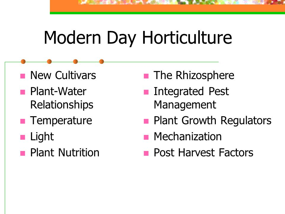 Modern Day Horticulture New Cultivars Plant-Water Relationships Temperature Light Plant Nutrition The Rhizosphere Integrated Pest Management Plant Gro