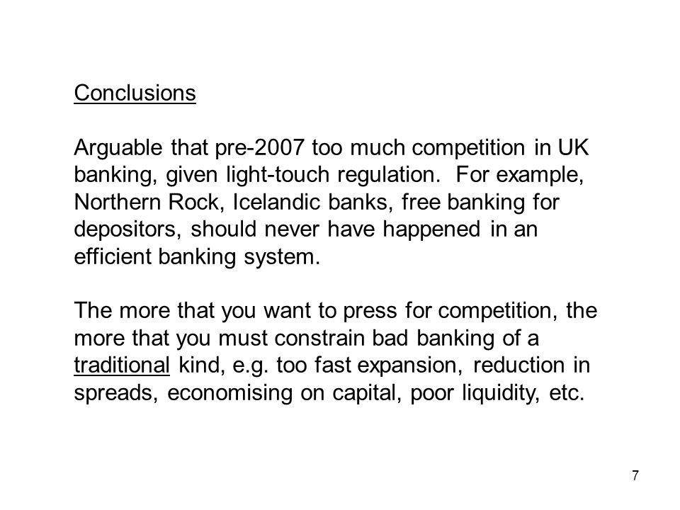 7 Conclusions Arguable that pre-2007 too much competition in UK banking, given light-touch regulation.