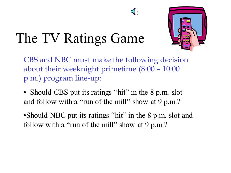 The TV Ratings Game CBS and NBC must make the following decision about their weeknight primetime (8:00 – 10:00 p.m.) program line-up: Should CBS put its ratings hit in the 8 p.m.