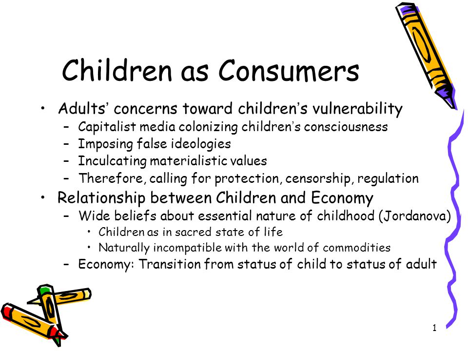 1 Children as Consumers Adults ' concerns toward children ' s vulnerability –Capitalist media colonizing children ' s consciousness –Imposing false ideologies –Inculcating materialistic values –Therefore, calling for protection, censorship, regulation Relationship between Children and Economy –Wide beliefs about essential nature of childhood (Jordanova) Children as in sacred state of life Naturally incompatible with the world of commodities –Economy: Transition from status of child to status of adult