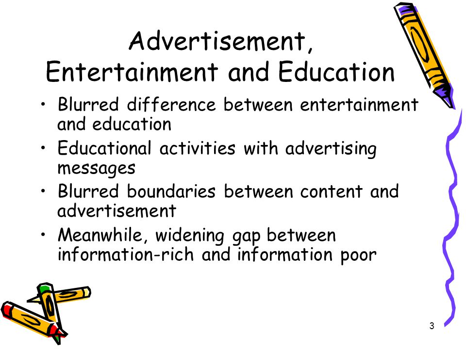 3 Advertisement, Entertainment and Education Blurred difference between entertainment and education Educational activities with advertising messages Blurred boundaries between content and advertisement Meanwhile, widening gap between information-rich and information poor