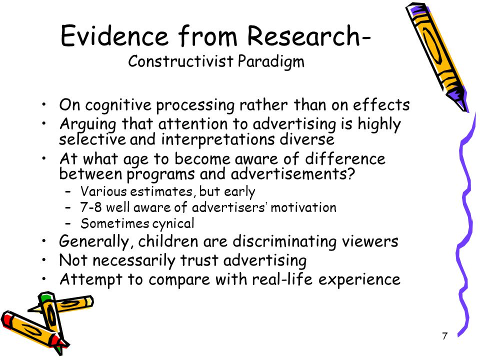 7 Evidence from Research- Constructivist Paradigm On cognitive processing rather than on effects Arguing that attention to advertising is highly selective and interpretations diverse At what age to become aware of difference between programs and advertisements.