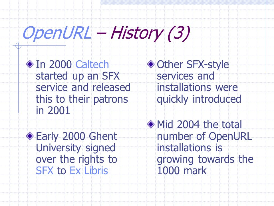 OpenURL – History (3) In 2000 Caltech started up an SFX service and released this to their patrons in 2001 Early 2000 Ghent University signed over the