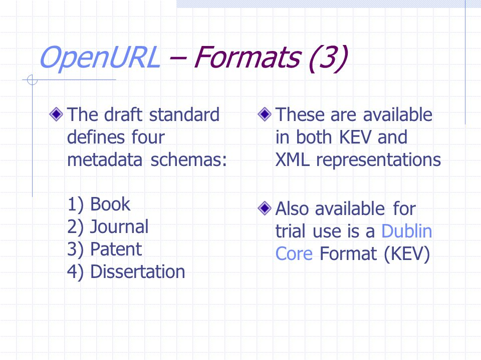 OpenURL – Formats (3) The draft standard defines four metadata schemas: 1) Book 2) Journal 3) Patent 4) Dissertation These are available in both KEV a