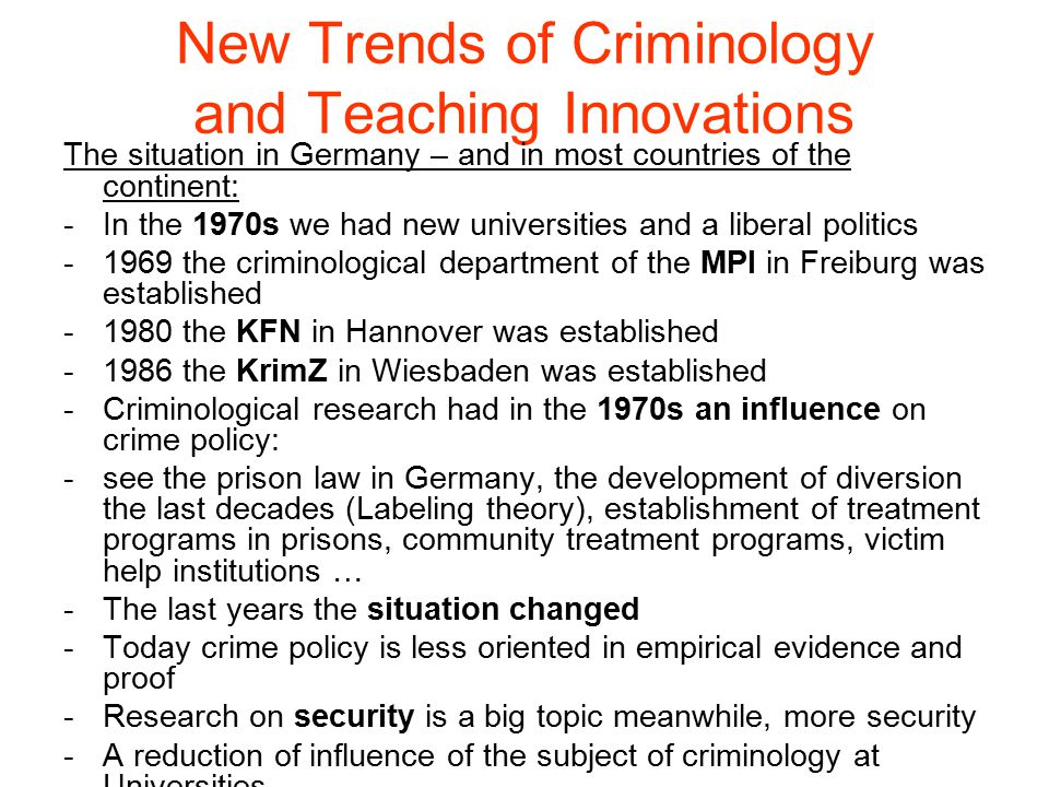 The situation in Germany – and in most countries of the continent: -In the 1970s we had new universities and a liberal politics -1969 the criminological department of the MPI in Freiburg was established -1980 the KFN in Hannover was established -1986 the KrimZ in Wiesbaden was established -Criminological research had in the 1970s an influence on crime policy: -see the prison law in Germany, the development of diversion the last decades (Labeling theory), establishment of treatment programs in prisons, community treatment programs, victim help institutions … -The last years the situation changed -Today crime policy is less oriented in empirical evidence and proof -Research on security is a big topic meanwhile, more security -A reduction of influence of the subject of criminology at Universities
