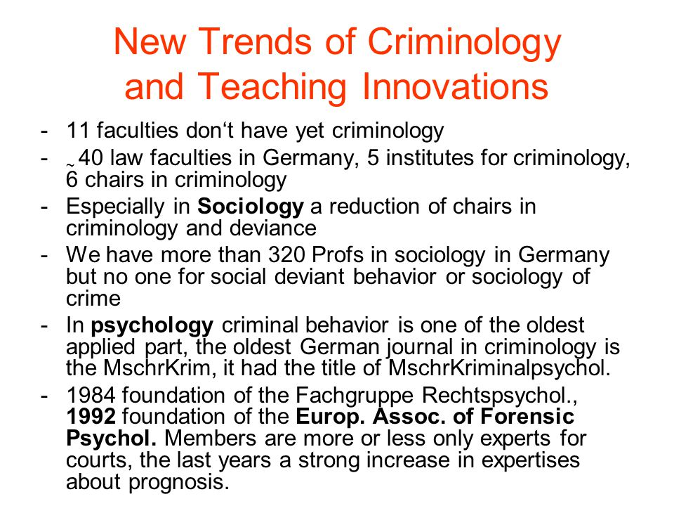 New Trends of Criminology and Teaching Innovations -11 faculties don't have yet criminology - ~ 40 law faculties in Germany, 5 institutes for criminology, 6 chairs in criminology -Especially in Sociology a reduction of chairs in criminology and deviance -We have more than 320 Profs in sociology in Germany but no one for social deviant behavior or sociology of crime -In psychology criminal behavior is one of the oldest applied part, the oldest German journal in criminology is the MschrKrim, it had the title of MschrKriminalpsychol.