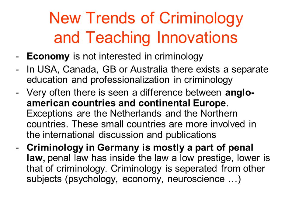 New Trends of Criminology and Teaching Innovations -Economy is not interested in criminology -In USA, Canada, GB or Australia there exists a separate education and professionalization in criminology -Very often there is seen a difference between anglo- american countries and continental Europe.