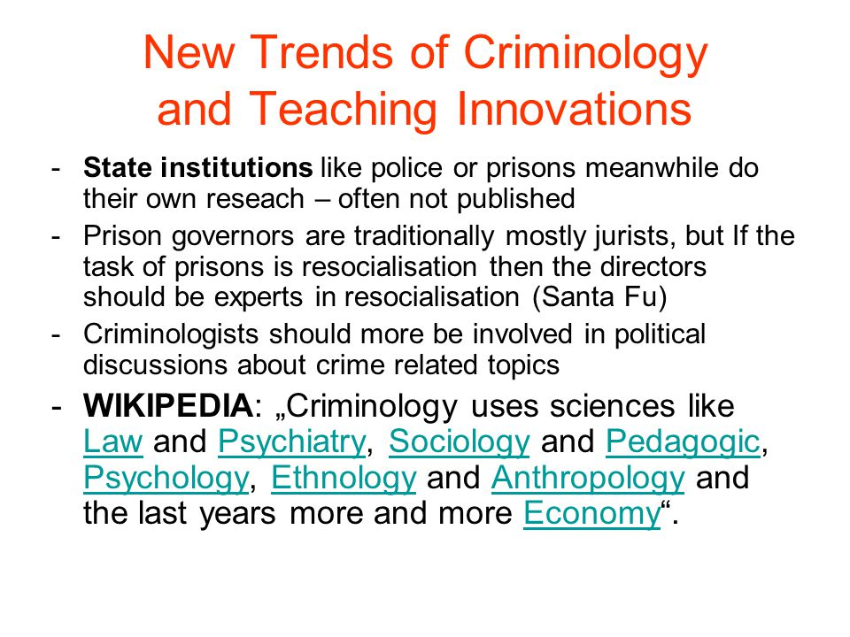 """New Trends of Criminology and Teaching Innovations -Reduction of research topics -There is no concept on criminal policy -Criminal policy is less oriented on empirical evidence – more on political interests – """"governing through crime – topic of """"fear of crime (community crime prevention) -In political expert groups criminologists are more and more the court jesters -Self censorship of scientists: They ask only what is politically accepted – and permitted, especially in prison and police."""