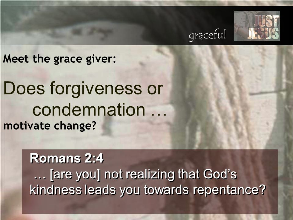 Meet the grace giver: Romans 2:4 … [are you] not realizing that God's kindness leads you towards repentance? Romans 2:4 … [are you] not realizing that