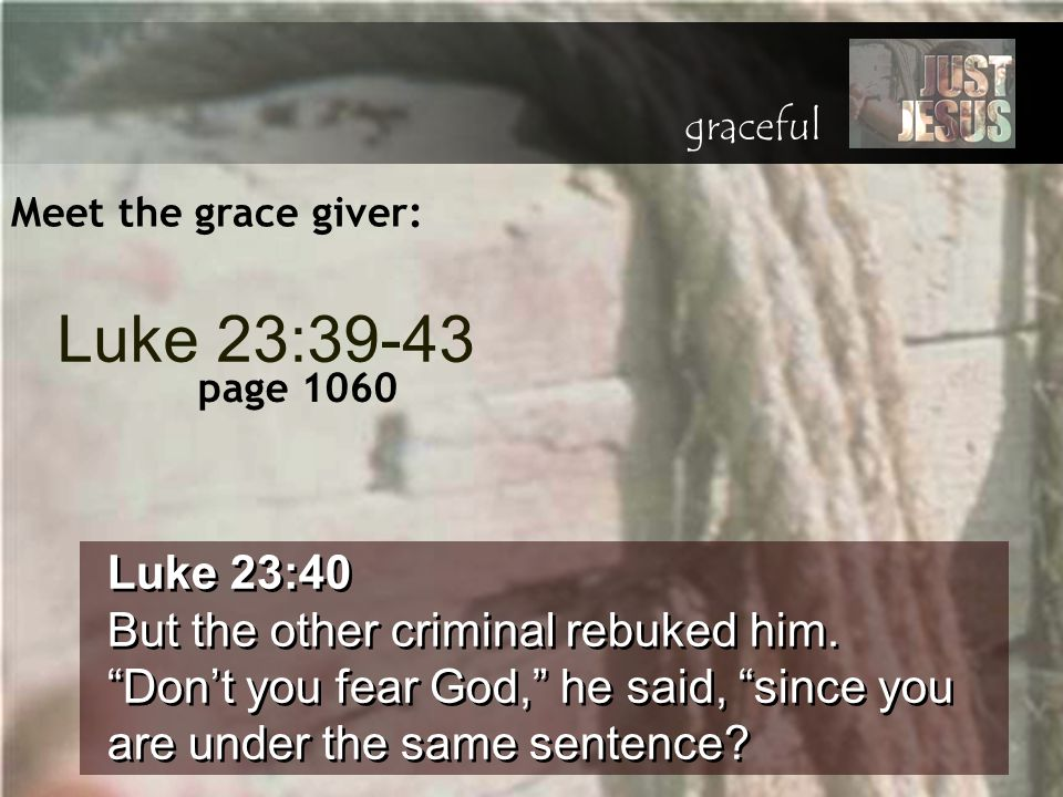"Meet the grace giver: Luke 23:40 But the other criminal rebuked him. ""Don't you fear God,"" he said, ""since you are under the same sentence? Luke 23:40"