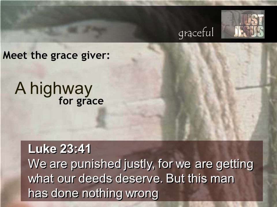 Meet the grace giver: Luke 23:41 We are punished justly, for we are getting what our deeds deserve. But this man has done nothing wrong Luke 23:41 We