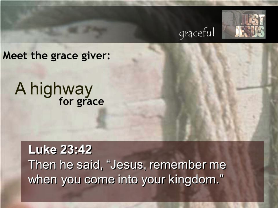 "Meet the grace giver: Luke 23:42 Then he said, ""Jesus, remember me when you come into your kingdom."" Luke 23:42 Then he said, ""Jesus, remember me when"