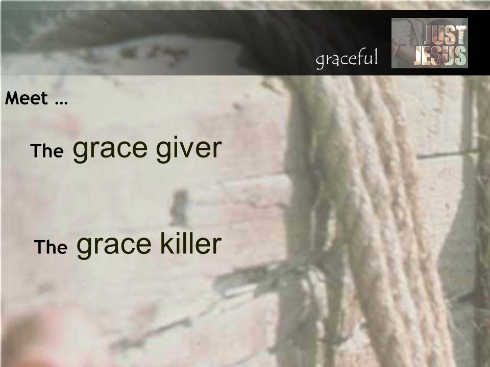 graceful Meet … The grace giver The grace killer