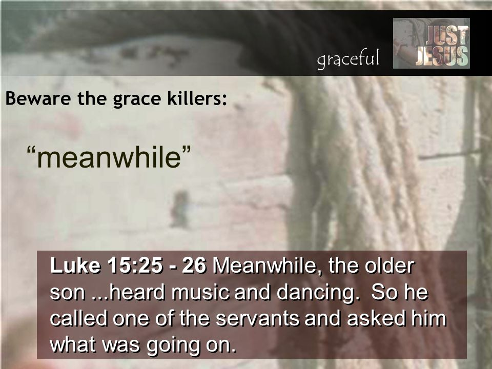 Beware the grace killers: Luke 15:25 - 26 Meanwhile, the older son...heard music and dancing. So he called one of the servants and asked him what was