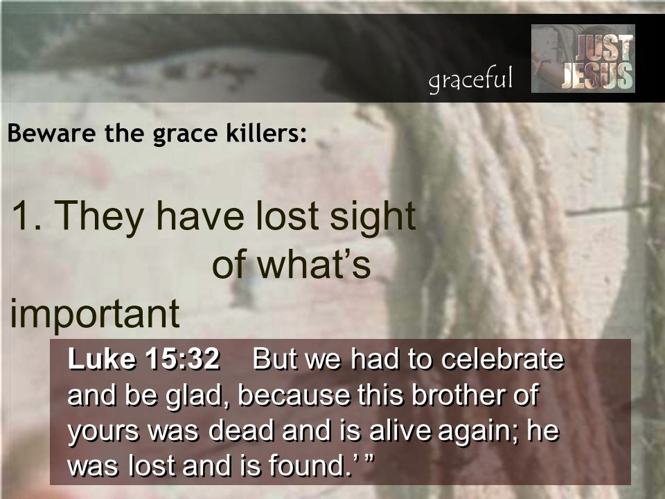 Beware the grace killers: Luke 15:32 But we had to celebrate and be glad, because this brother of yours was dead and is alive again; he was lost and i
