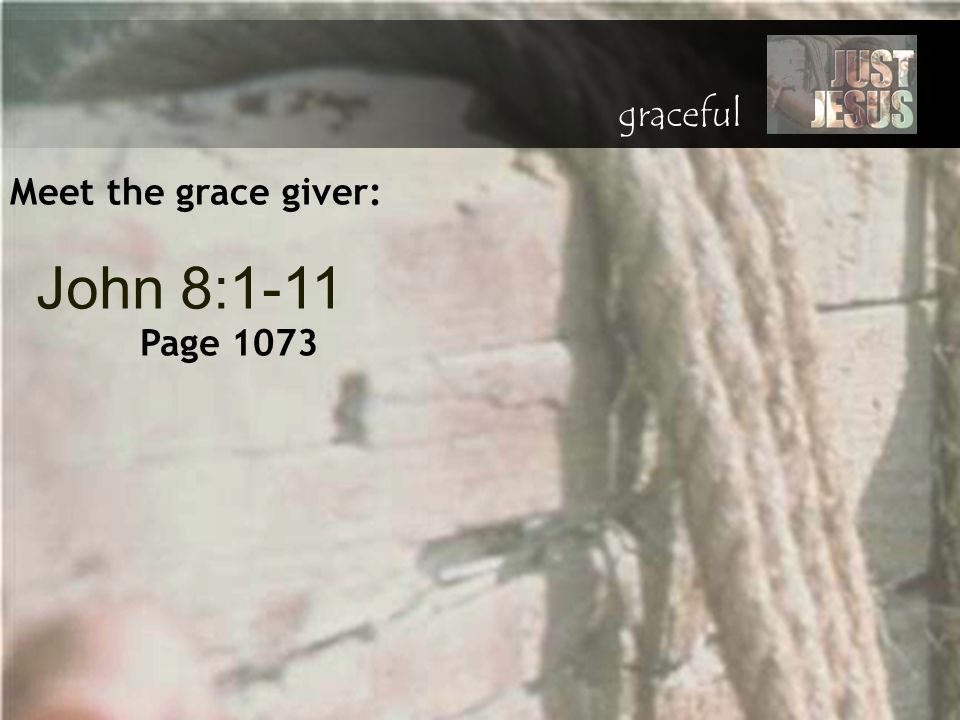 Meet the grace giver: John 8:1-11 Page 1073 graceful
