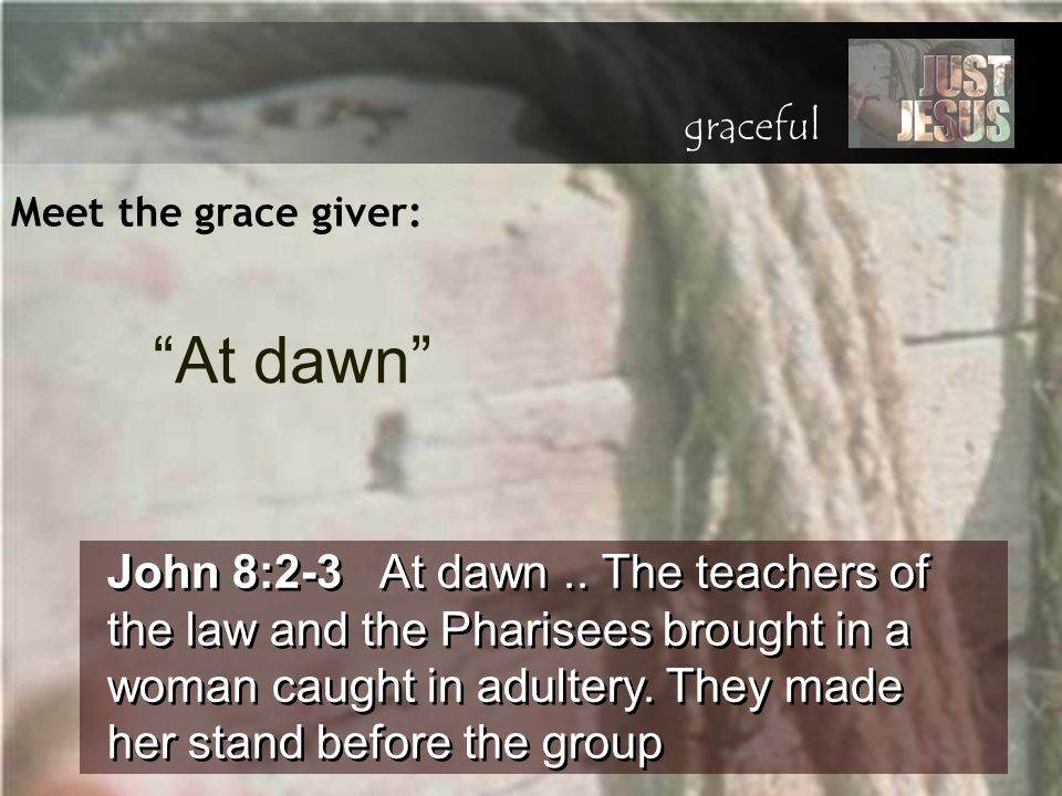 Meet the grace giver: John 8:2-3 At dawn.. The teachers of the law and the Pharisees brought in a woman caught in adultery. They made her stand before