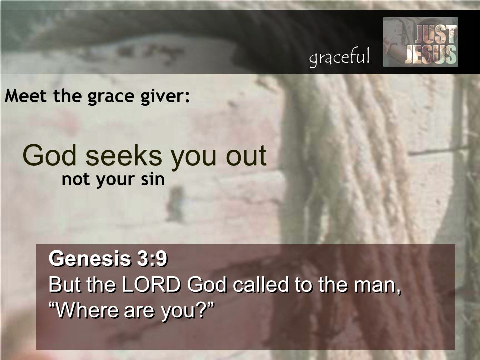 "Meet the grace giver: Genesis 3:9 But the LORD God called to the man, ""Where are you?"" Genesis 3:9 But the LORD God called to the man, ""Where are you?"