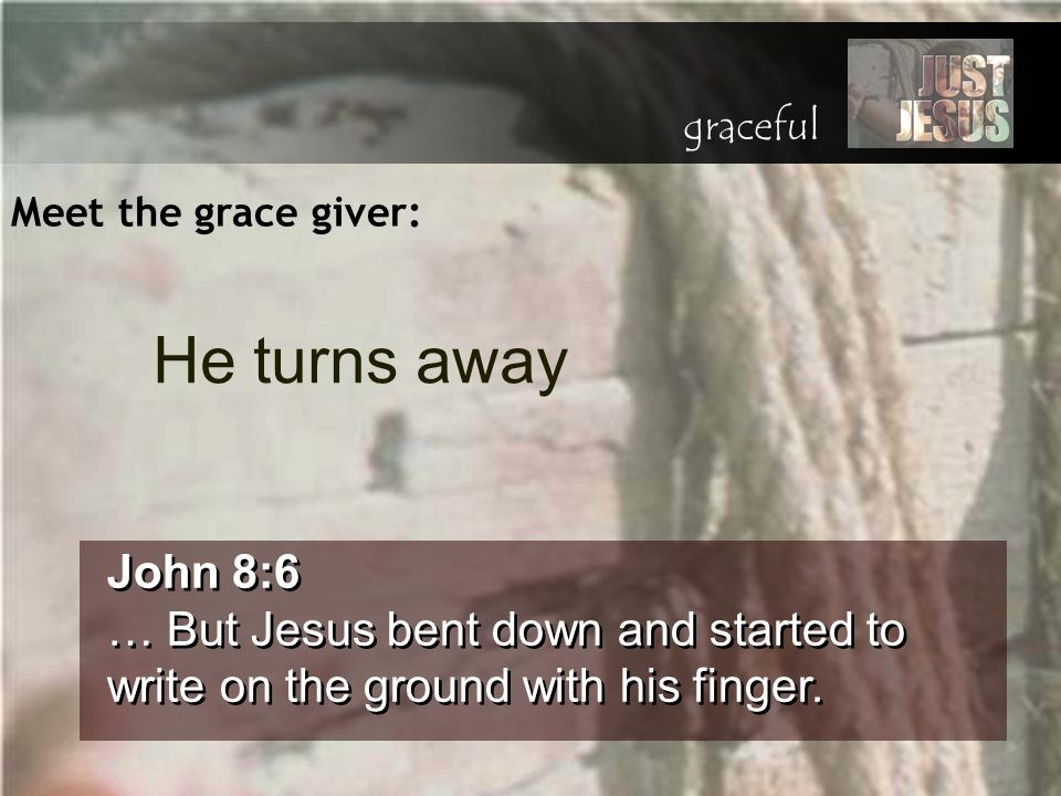 Meet the grace giver: John 8:6 … But Jesus bent down and started to write on the ground with his finger. John 8:6 … But Jesus bent down and started to