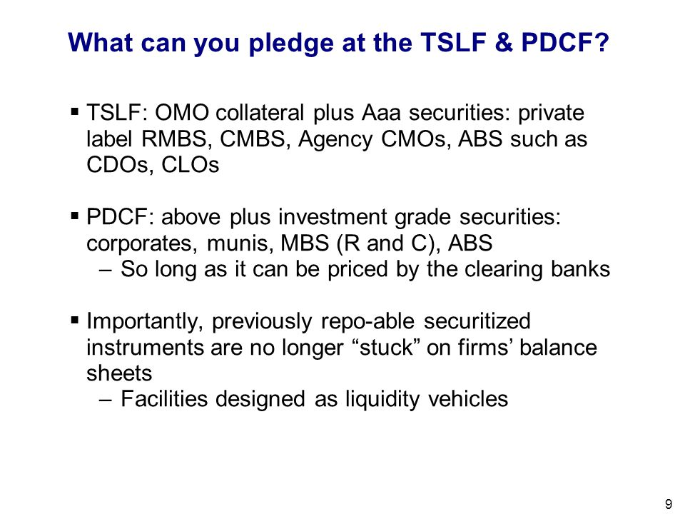 Filename 9 What can you pledge at the TSLF & PDCF?  TSLF: OMO collateral plus Aaa securities: private label RMBS, CMBS, Agency CMOs, ABS such as CDOs
