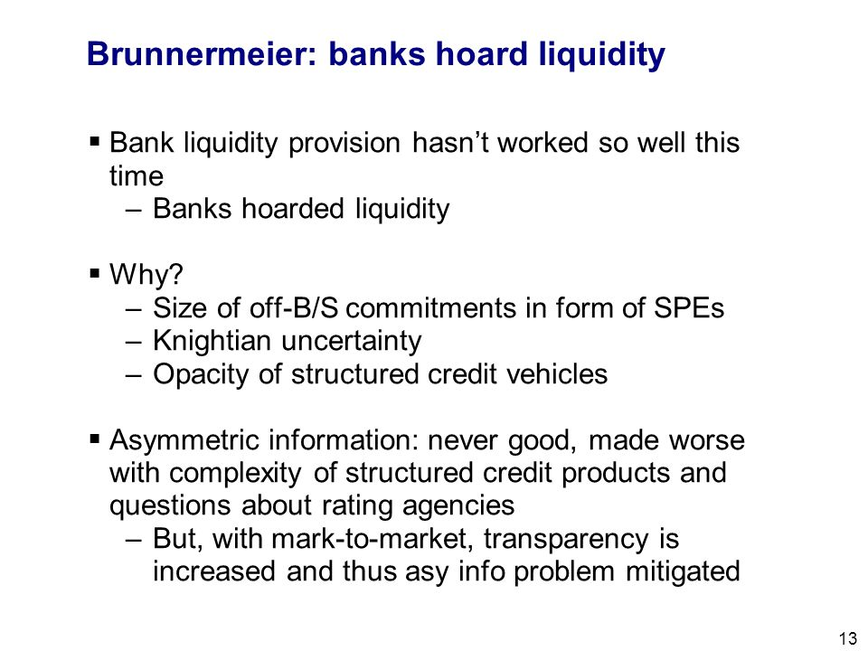 Filename 13 Brunnermeier: banks hoard liquidity  Bank liquidity provision hasn't worked so well this time –Banks hoarded liquidity  Why? –Size of of