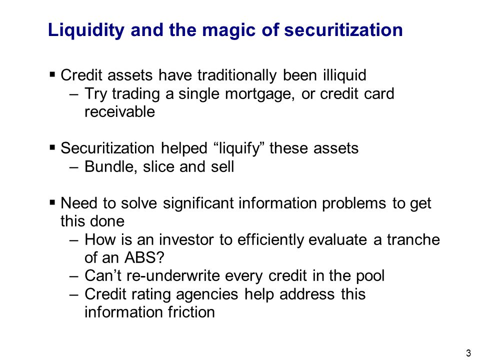Filename 3 Liquidity and the magic of securitization  Credit assets have traditionally been illiquid –Try trading a single mortgage, or credit card r