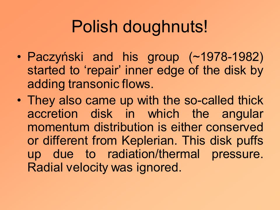 Polish doughnuts! Paczyński and his group (~1978-1982) started to 'repair' inner edge of the disk by adding transonic flows. They also came up with th