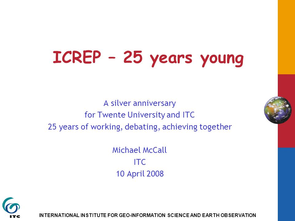 INTERNATIONAL INSTITUTE FOR GEO-INFORMATION SCIENCE AND EARTH OBSERVATION ICREP – 25 years young A silver anniversary for Twente University and ITC 25 years of working, debating, achieving together Michael McCall ITC 10 April 2008