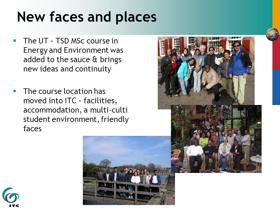 New faces and places  The UT – TSD MSc course in Energy and Environment was added to the sauce & brings new ideas and continuity  The course location has moved into ITC – facilities, accommodation, a multi-culti student environment, friendly faces