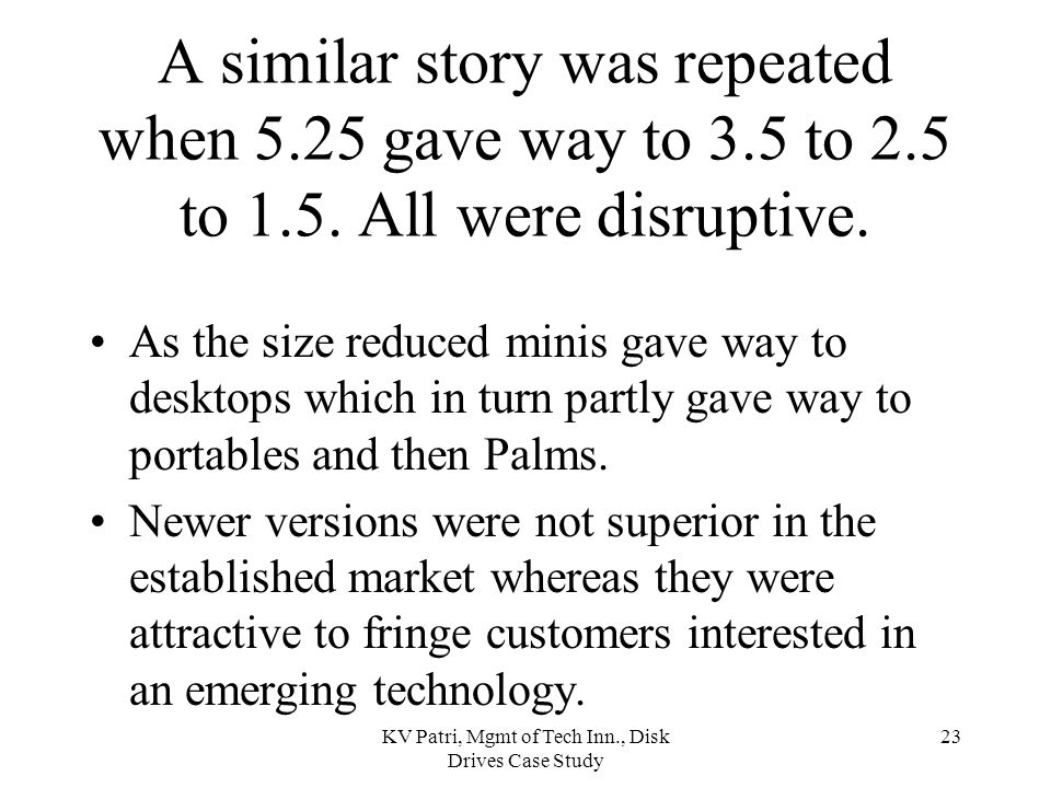 KV Patri, Mgmt of Tech Inn., Disk Drives Case Study 22 Why did 8-inch disrupt the dominance of the established 14-inch suppliers.