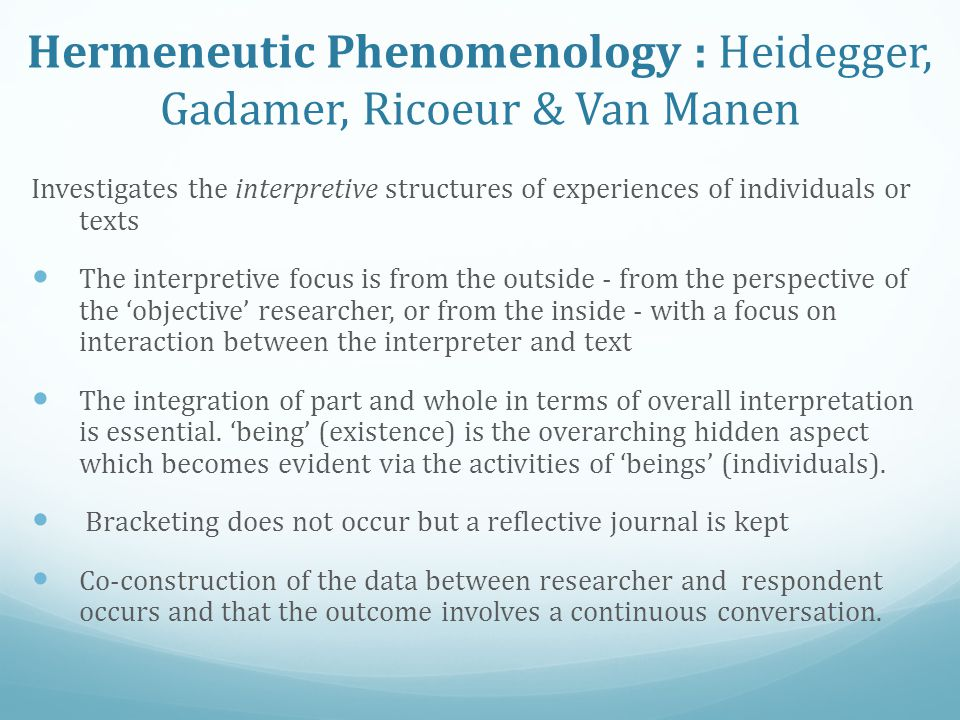 Hermeneutic Phenomenology : Heidegger, Gadamer, Ricoeur & Van Manen Investigates the interpretive structures of experiences of individuals or texts The interpretive focus is from the outside - from the perspective of the 'objective' researcher, or from the inside - with a focus on interaction between the interpreter and text The integration of part and whole in terms of overall interpretation is essential.