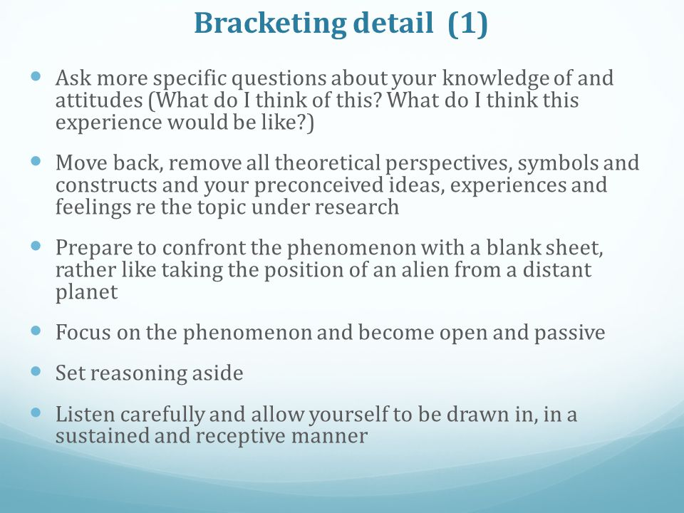 Bracketing detail (1) Ask more specific questions about your knowledge of and attitudes (What do I think of this.