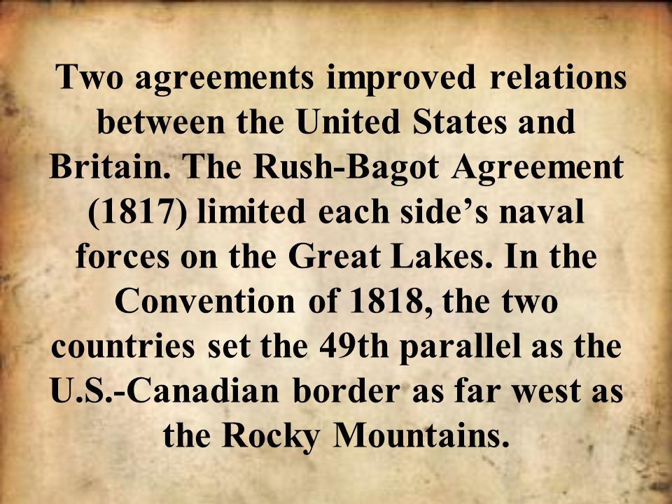 Two agreements improved relations between the United States and Britain. The Rush-Bagot Agreement (1817) limited each side's naval forces on the Great