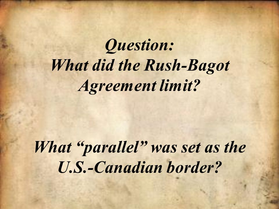 """Question: What did the Rush-Bagot Agreement limit? What """"parallel"""" was set as the U.S.-Canadian border?"""