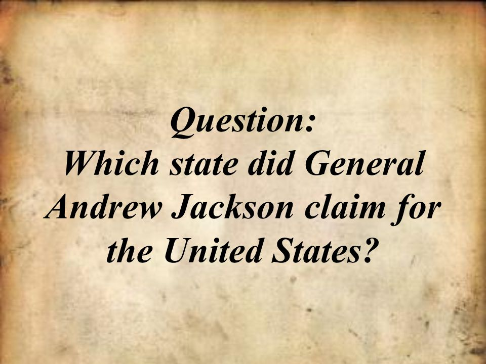 Question: Which state did General Andrew Jackson claim for the United States?