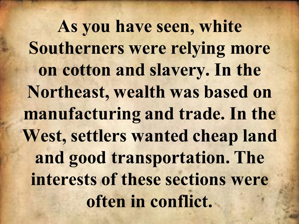 As you have seen, white Southerners were relying more on cotton and slavery. In the Northeast, wealth was based on manufacturing and trade. In the Wes