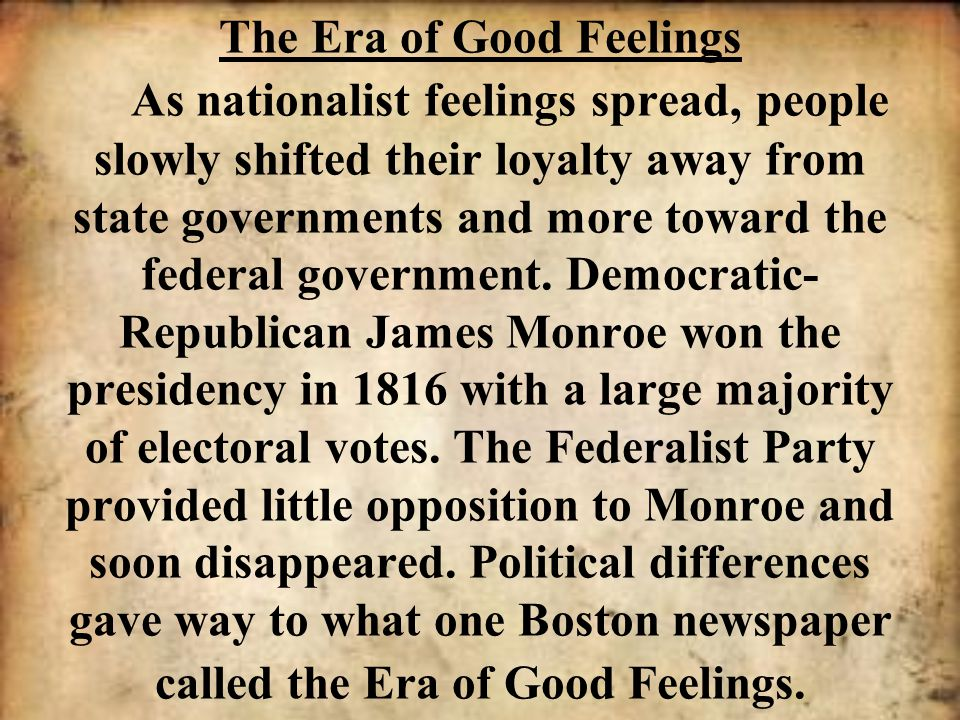 The Era of Good Feelings As nationalist feelings spread, people slowly shifted their loyalty away from state governments and more toward the federal g