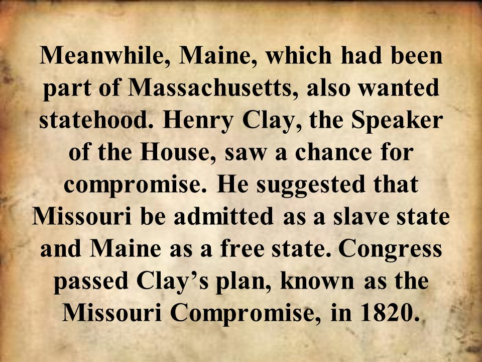 Meanwhile, Maine, which had been part of Massachusetts, also wanted statehood. Henry Clay, the Speaker of the House, saw a chance for compromise. He s