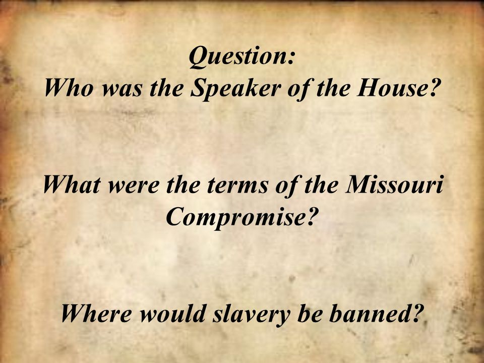 Question: Who was the Speaker of the House? What were the terms of the Missouri Compromise? Where would slavery be banned?