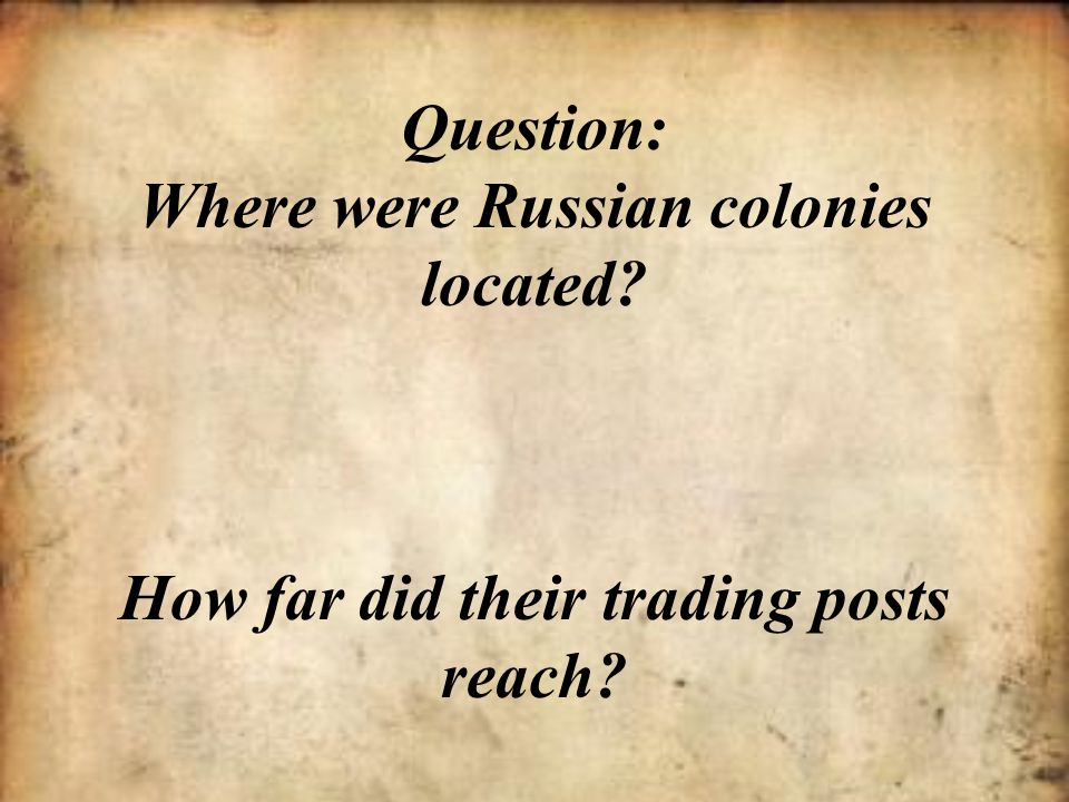 Question: Where were Russian colonies located? How far did their trading posts reach?