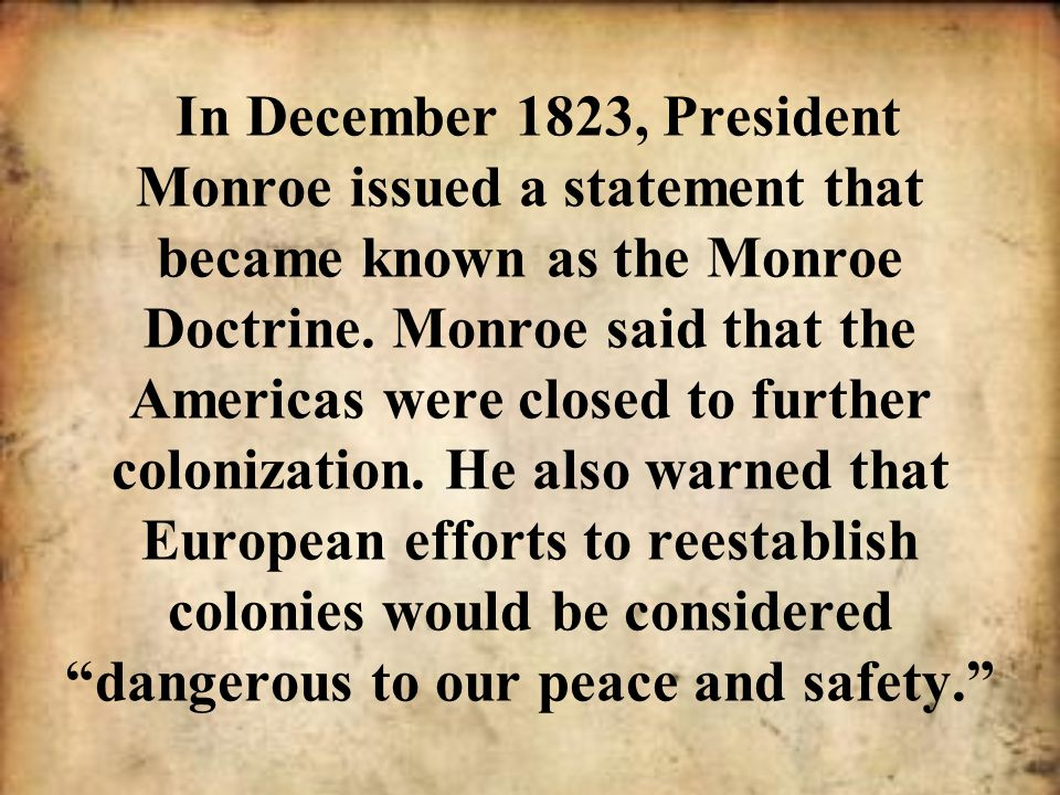 In December 1823, President Monroe issued a statement that became known as the Monroe Doctrine. Monroe said that the Americas were closed to further c