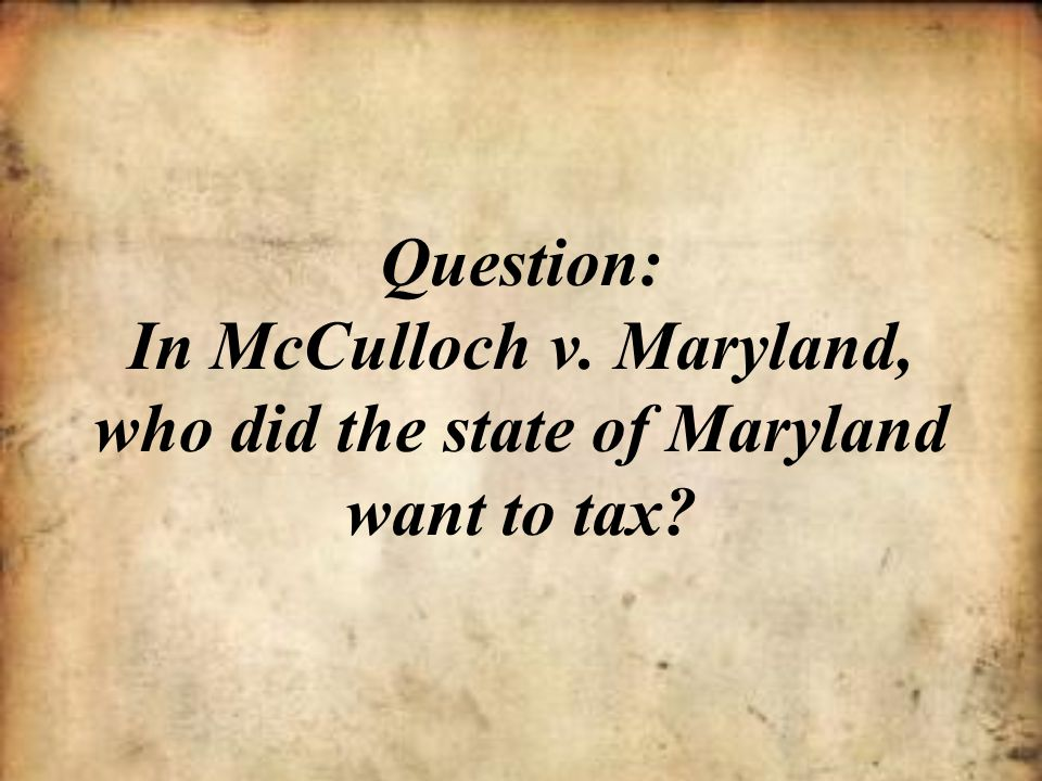 Question: In McCulloch v. Maryland, who did the state of Maryland want to tax?