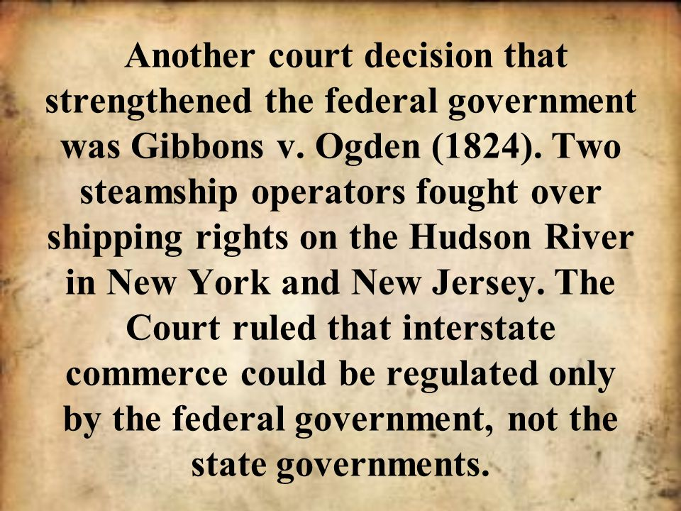 Another court decision that strengthened the federal government was Gibbons v. Ogden (1824). Two steamship operators fought over shipping rights on th